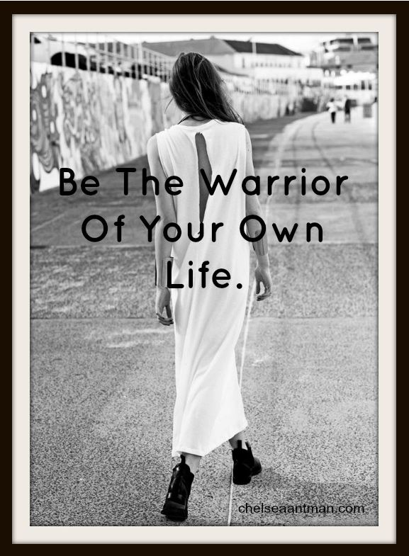 Be the warrior of your own life