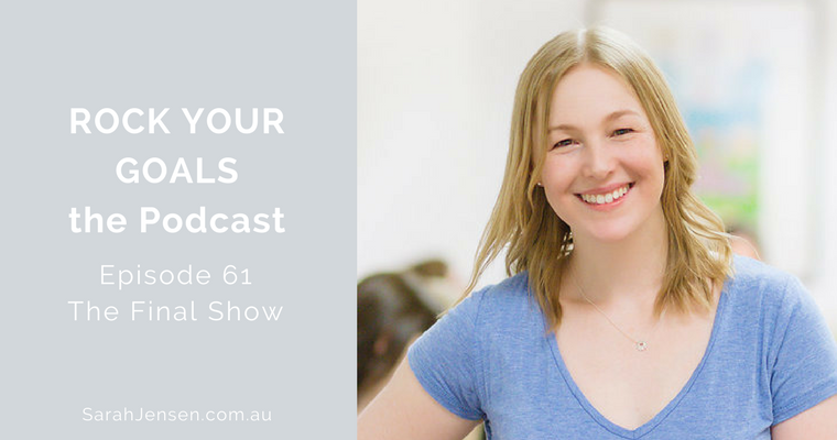 Rock Your Goal the Podcast episode 61 - the final show with Sarah Jensen