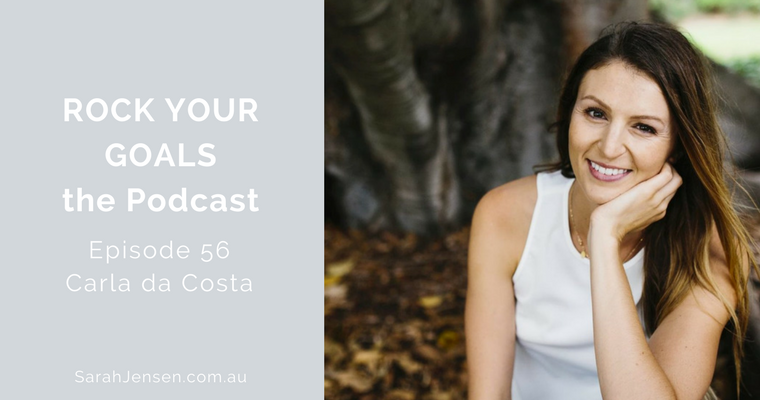 Rock Your Goals Podcast - episode 56 - get out of your head and into your heart with Carla da Costa