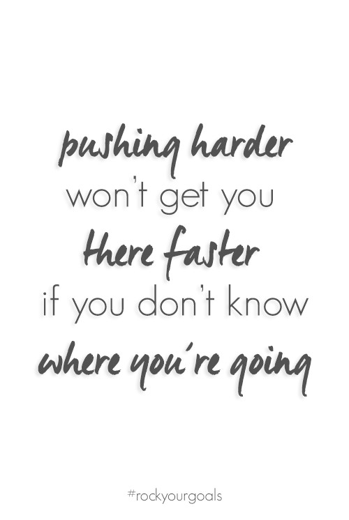 Pushing harder won't get you there faster if you don't know where you're going