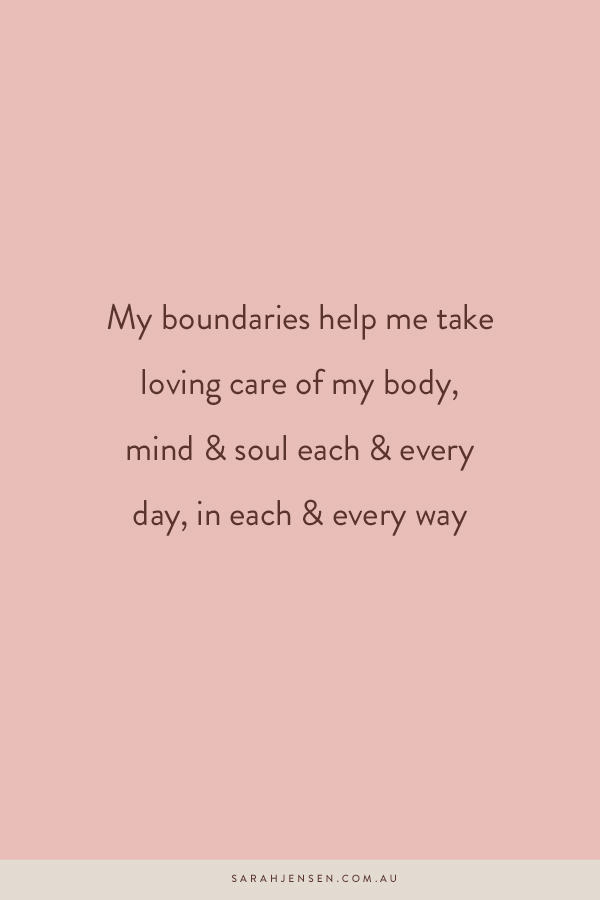 My boundaries help me take loving care of my body, mind and soul each any every day, in each and every way