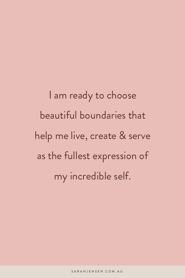 I am ready to choose beautiful boundaries that help me live, create and serve as the fullest expression of my incredible self