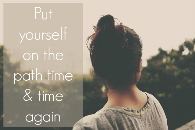 Put yourself on the path time and time again