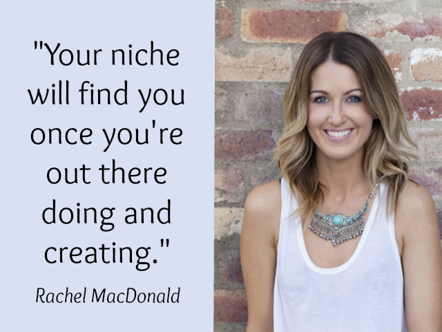 Your niche will find you once you're out there doing and creating - Rachel MacDonald