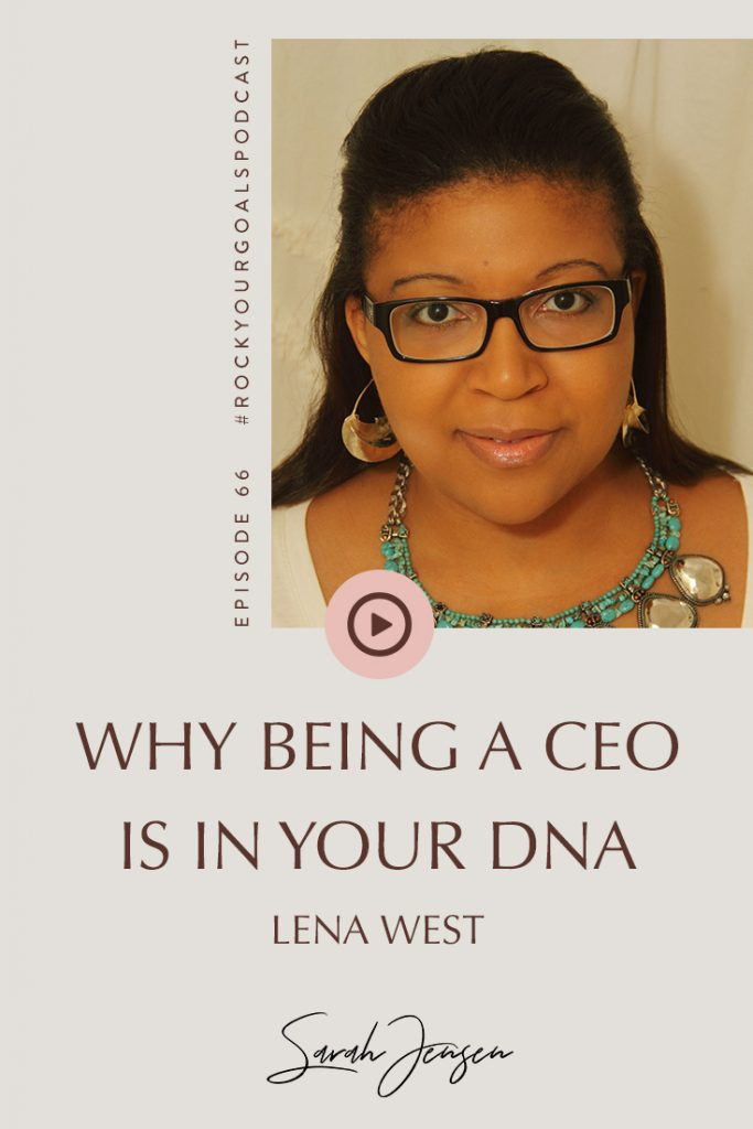 Rock Your Goals Podcast episode 66 - Why being a CEO is in your DNA - with Lena West