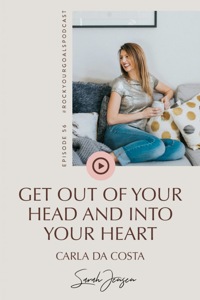Rock Your Goals Podcast episode 56 - get out of your head and into your heart - with Carla Da Costa