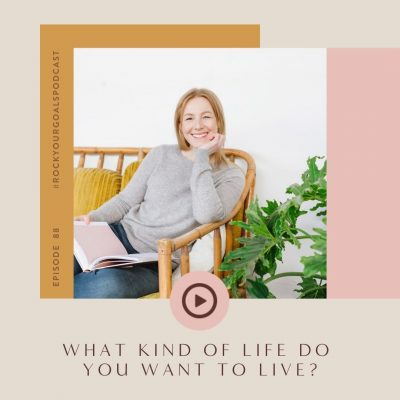 Rock Your Goals Podcast episode 88 - What kind of life do you want to live?