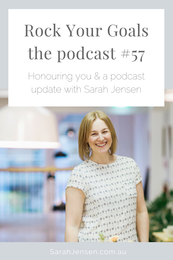 Rock Your Goals the Podcast episode 57 - Honouring You and a podcast update with Sarah Jensen