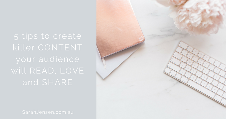 5 tips to create killer content your audience will read love and share by Sarah Jensen