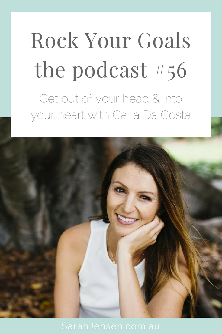Rock Your Goals Podcast episode 56 - get out of your head and into your heart with Carla da Costa