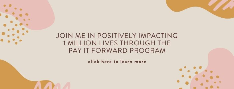 Join me in positively impacting 1 million lives through the Pay It Forward Program