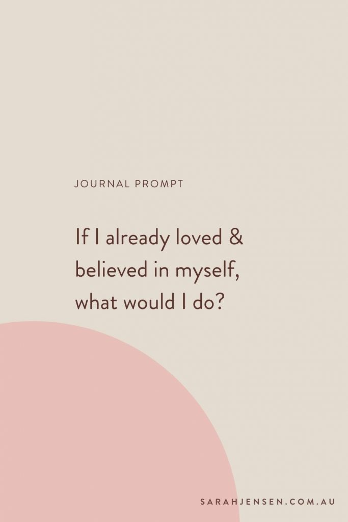 Journal prompt - if I already loved and believed in myself what would I do?